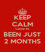 KEEP CALM Cause Its BEEN JUST 2 MONTHS - Personalised Poster A4 size