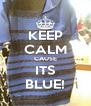 KEEP CALM CAUSE ITS BLUE! - Personalised Poster A4 size