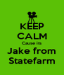 KEEP CALM Cause its Jake from Statefarm - Personalised Poster A4 size