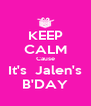KEEP CALM Cause It's  Jalen's B'DAY - Personalised Poster A4 size