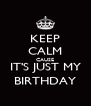 KEEP CALM CAUSE IT'S JUST MY BIRTHDAY - Personalised Poster A4 size
