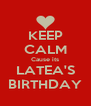 KEEP CALM Cause its LATEA'S BIRTHDAY - Personalised Poster A4 size