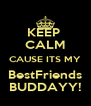 KEEP  CALM CAUSE ITS MY BestFriends BUDDAYY! - Personalised Poster A4 size