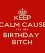 KEEP CALM CAUSE ITS  MY BIRTHDAY  BITCH - Personalised Poster A4 size