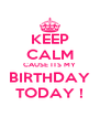 KEEP CALM CAUSE ITS MY BIRTHDAY TODAY ! - Personalised Poster A4 size