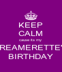 KEEP CALM cause its my  DREAMERETTE'S BIRTHDAY - Personalised Poster A4 size