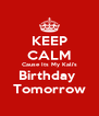 KEEP CALM Cause Its My Kali's Birthday  Tomorrow - Personalised Poster A4 size
