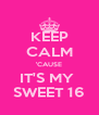KEEP CALM 'CAUSE IT'S MY  SWEET 16 - Personalised Poster A4 size