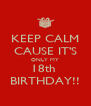 KEEP CALM CAUSE IT'S ONLY MY 18th  BIRTHDAY!! - Personalised Poster A4 size