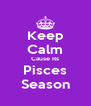 Keep Calm Cause Its Pisces Season - Personalised Poster A4 size