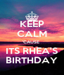 KEEP CALM 'CAUSE  ITS RHEA'S BIRTHDAY - Personalised Poster A4 size