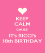 KEEP CALM 'CAUSE  IT's RICCI's 18th BIRTHDAY - Personalised Poster A4 size