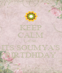 KEEP CALM CAUSE  ITS SOUMYA'S BIRTDHDAY - Personalised Poster A4 size