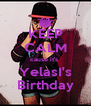 KEEP CALM cause it's  YelasI's Birthday - Personalised Poster A4 size