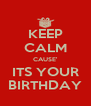 KEEP CALM CAUSE' ITS YOUR BIRTHDAY - Personalised Poster A4 size