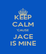 KEEP CALM 'CAUSE JACE IS MINE - Personalised Poster A4 size