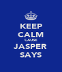KEEP CALM CAUSE JASPER SAYS - Personalised Poster A4 size
