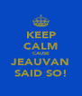KEEP CALM CAUSE JEAUVAN SAID SO! - Personalised Poster A4 size