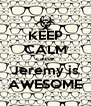 KEEP CALM cause Jeremy is AWESOME - Personalised Poster A4 size