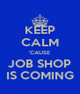 KEEP CALM 'CAUSE JOB SHOP IS COMING - Personalised Poster A4 size