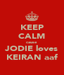 KEEP CALM cause  JODIE loves KEIRAN aaf - Personalised Poster A4 size
