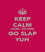KEEP CALM CAUSE JOHANN GO SLAP YUH - Personalised Poster A4 size