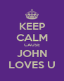 KEEP CALM CAUSE JOHN LOVES U - Personalised Poster A4 size