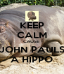 KEEP CALM CAUSE  JOHN PAULS A HIPPO - Personalised Poster A4 size