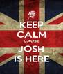 KEEP CALM CAUSE JOSH IS HERE - Personalised Poster A4 size