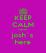 KEEP CALM cause josh`s here - Personalised Poster A4 size