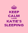 KEEP CALM CAUSE KATIE'S SLEEPING - Personalised Poster A4 size
