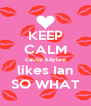 KEEP CALM cause kaylee likes Ian SO WHAT - Personalised Poster A4 size