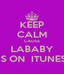 KEEP CALM CAUSE LABABY IS ON  ITUNES - Personalised Poster A4 size