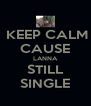 KEEP CALM CAUSE LANNA STILL SINGLE - Personalised Poster A4 size