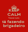 KEEP CALM 'Cause Lara tá fazendo  brigadeiro - Personalised Poster A4 size