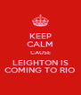 KEEP CALM CAUSE LEIGHTON IS COMING TO RIO - Personalised Poster A4 size