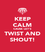 KEEP CALM CAUSE LET'S TWIST AND SHOUT! - Personalised Poster A4 size
