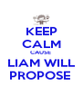 KEEP CALM CAUSE  LIAM WILL PROPOSE  - Personalised Poster A4 size