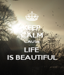 KEEP CALM CAUSE LIFE  IS BEAUTIFUL  - Personalised Poster A4 size