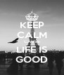 KEEP CALM CAUSE LIFE IS GOOD - Personalised Poster A4 size