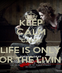 KEEP CALM 'CAUSE LIFE IS ONLY FOR THE LIVING - Personalised Poster A4 size