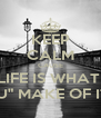 "KEEP CALM CAUSE LIFE IS WHAT  ""U"" MAKE OF IT - Personalised Poster A4 size"