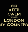 KEEP CALM CAUSE LONDON MY COUNTRY - Personalised Poster A4 size