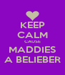KEEP CALM CAUSE MADDIES A BELIEBER - Personalised Poster A4 size