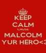 KEEP CALM CAUSE MALCOLM IS YUR HERO<33 - Personalised Poster A4 size
