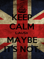 KEEP CALM CAUSE MAYBE IT'S NOT. - Personalised Poster A4 size