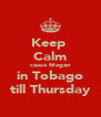 Keep  Calm cause Megan in Tobago till Thursday - Personalised Poster A4 size