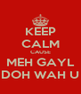 KEEP CALM CAUSE MEH GAYL DOH WAH U - Personalised Poster A4 size
