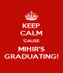 KEEP CALM 'CAUSE MIHIR'S GRADUATING! - Personalised Poster A4 size