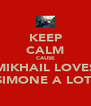 KEEP CALM CAUSE MIKHAIL LOVES SIMONE A LOT  - Personalised Poster A4 size